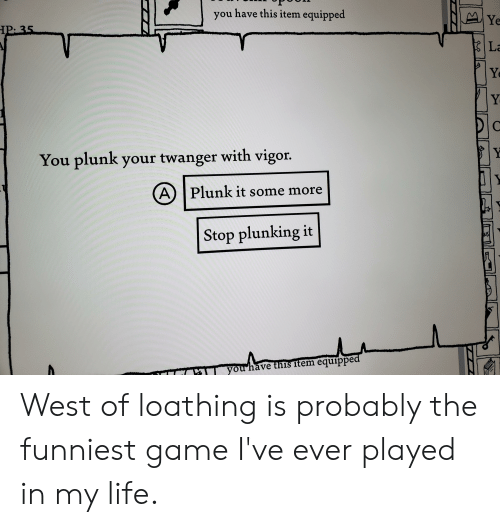 Life, Some More, and Game: you have this item equipped  You plunk your twanger with vigor  A) |Plunk it some more  Stop plunking it West of loathing is probably the funniest game I've ever played in my life.
