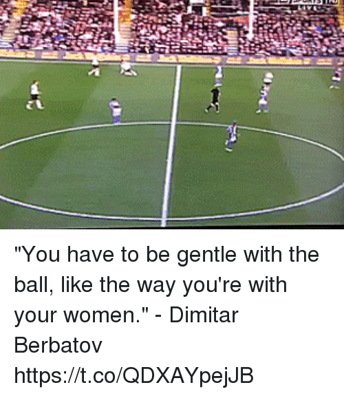 """Soccer, Women, and Dimitar Berbatov: """"You have to be gentle with the ball, like the way you're with your women.""""   - Dimitar Berbatov https://t.co/QDXAYpejJB"""