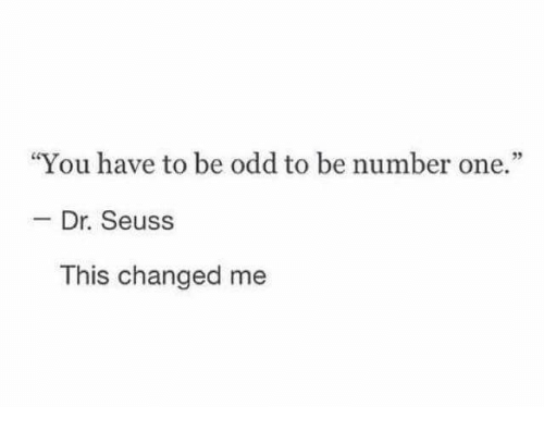 "Dr. Seuss, Funny, and Tumblr: ""You have to be odd to be number one.""  - Dr. Seuss  This changed me"