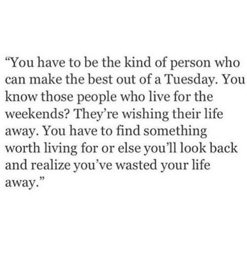 """Life, Best, and Live: """"You have to be the kind of person who  can make the best out of a Tuesday. You  know those people who live for the  weekends? They're wishing their life  away. You have to find something  worth living for or else you'll look back  and realize you've wasted your life  away.  5"""