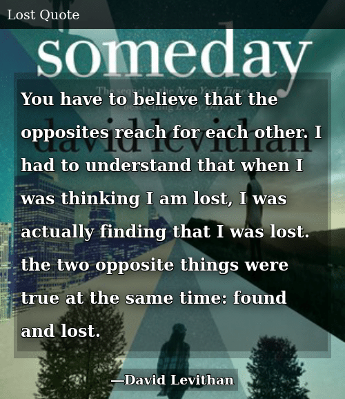 SIZZLE: You have to believe that the opposites reach for each other. I had to understand that when I was thinking I am lost, I was actually finding that I was lost. the two opposite things were true at the same time: found and lost.