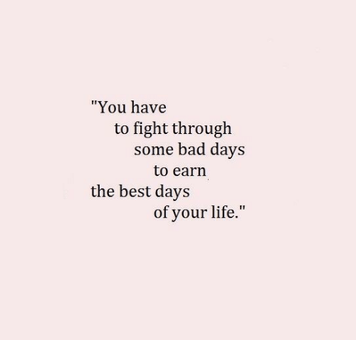 "Bad, Life, and Best: ""You have  to fight through  some bad days  to earn  the best days  of your life."""