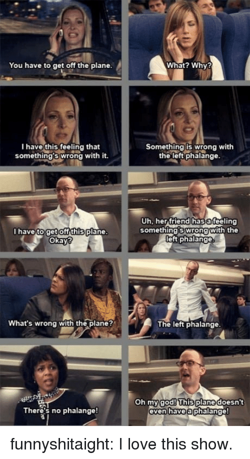 God, Love, and Tumblr: You have to get off the plane.  What? Why?  I have this Ceeling that  something's wrong with it  Something is wrong with  the left phalange.  have to getOffthisplane  Okay  Uh, herfriend has afeeling  something's wrong with the  eft phalange  What's wrong with the plane?  The left phalange  Oh my plane doesn't  even haveaphalange!  god!This  There's no phalange! funnyshitaight: I love this show.