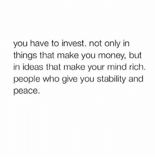 Memes, Money, and Mind: you have to invest. not only in  things that make you money, but  in ideas that make your mind rich.  people who give you stability and  peace.