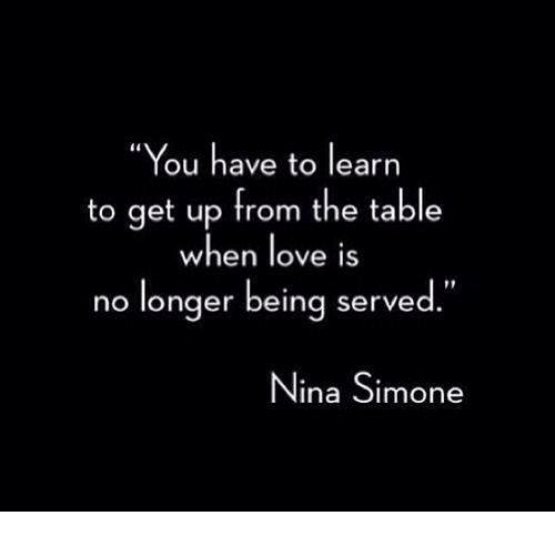 "Love, Memes, and Nina Simone: ""You have to learn  to get up from the table  when love is  no longer being served.""  Nina Simone"