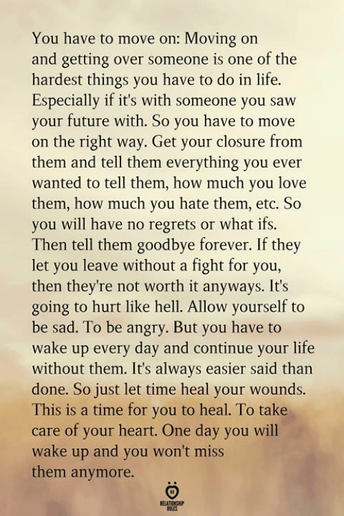 Future, Life, and Love: You have to move on: Moving on  and getting over someone is one of the  hardest things you have to do in life  Especially if it's with someone you saw  your future with. So you have to move  on the right way. Get your closure from  them and tell them everything you ever  wanted to tell them, how much you love  them, how much you hate them, etc. So  you will have no regrets or what ifs.  Then tell them goodbye forever. If they  let you leave without a fight for you,  then they're not worth it anyways. It's  going to hurt like hell. Allow yourself to  be sad. To be angry. But you have to  wake up every day and continue your life  without them. It's always easier said than  done. So just let time heal your wounds.  This is a time for you to heal. To take  care of your heart. One day you will  wake up and you won't miss  them anymore.  BELATIONGHIP  LES