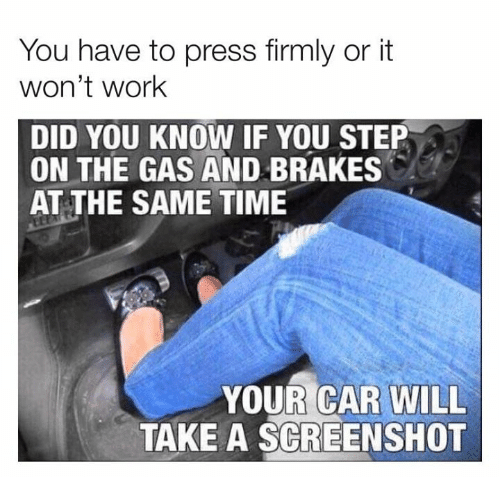 Dank, Work, and Time: You have to press firmly or it  won't work  DID YOU KNOW IF YOU STEP  ON THE GAS AND BRAKES  AT THE SAME TIME  YOUR CAR WILL  TAKE A SCREENSHOT
