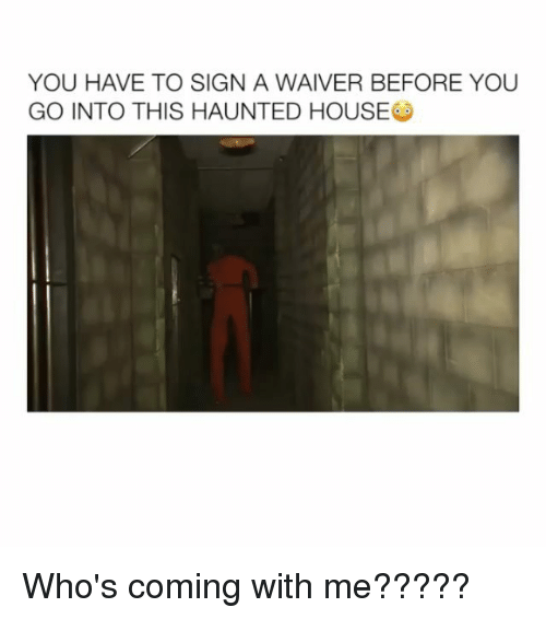 Memes, House, and 🤖: YOU HAVE TO SIGN A WAIVER BEFORE YOU  GO INTO THIS HAUNTED HOUSE Who's coming with me?????
