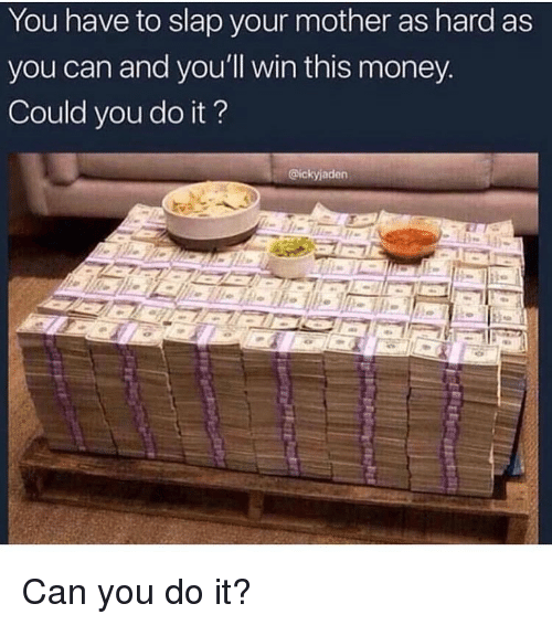 Memes, Money, and 🤖: You have to slap your mother as hard as  you can and you'll win this money.  Could you do it?  @ickyjader Can you do it?
