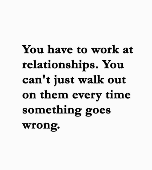 Memes, Relationships, and Work: You have to work at  relationships. You  can't just walk out  on them every time  something goes  wrong.