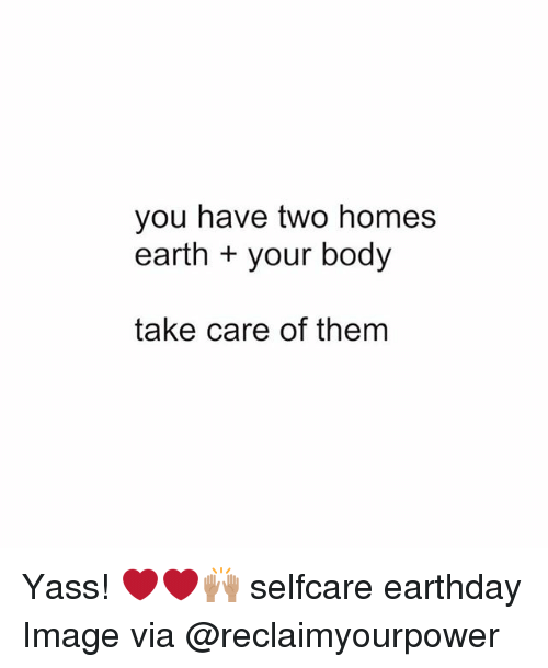 Memes, Earth, and Image: you have two homes  earth your body  take care of them Yass! ❤️❤️🙌🏽 selfcare earthday Image via @reclaimyourpower
