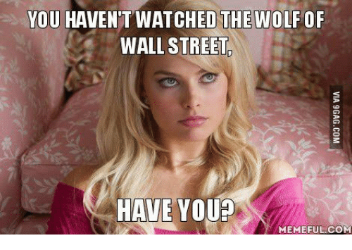 you havent watched the wolf of wall street have you 13532511 you havent watched the wolf of wall street have you? memeful com,Wolf Of Wall Street Memes