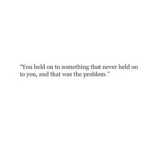 "Never, You, and Problem: ""You held on to something that never held on  to you, and that was the problem."""
