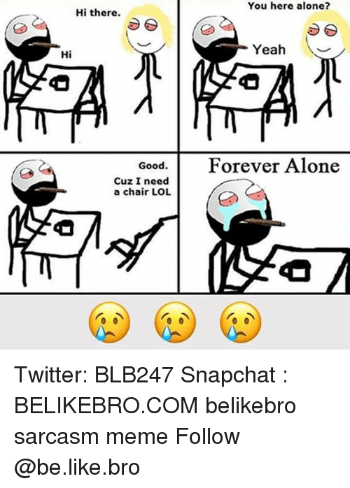 Being Alone, Be Like, and Lol: You here alone?  Hi there.  Yeah  Hi  Good.Forever Alone  Cuz I need  a chair LOL Twitter: BLB247 Snapchat : BELIKEBRO.COM belikebro sarcasm meme Follow @be.like.bro
