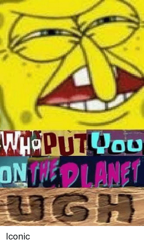 SpongeBob, Iconic, and You: you  HPLANET