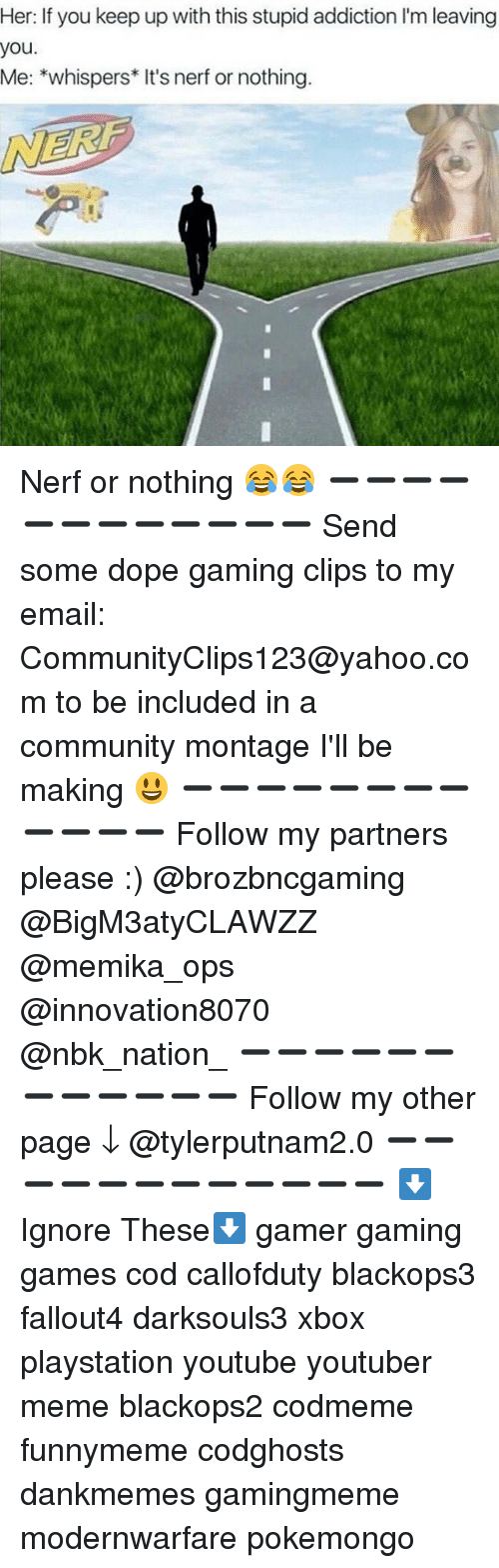 Dope, Memes, and PlayStation: you.  If you keep up with this stupid addiction l'm leaving  Me: *whispers* It's nerf or nothing. Nerf or nothing 😂😂 ➖➖➖➖➖➖➖➖➖➖➖➖ Send some dope gaming clips to my email: CommunityClips123@yahoo.com to be included in a community montage I'll be making 😃 ➖➖➖➖➖➖➖➖➖➖➖➖ Follow my partners please :) @brozbncgaming @BigM3atyCLAWZZ @memika_ops @innovation8070 @nbk_nation_ ➖➖➖➖➖➖➖➖➖➖➖➖ Follow my other page ↓ @tylerputnam2.0 ➖➖➖➖➖➖➖➖➖➖➖➖ ⬇Ignore These⬇ gamer gaming games cod callofduty blackops3 fallout4 darksouls3 xbox playstation youtube youtuber meme blackops2 codmeme funnymeme codghosts dankmemes gamingmeme modernwarfare pokemongo