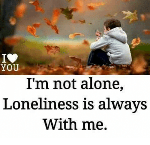You Im Not Alone Loneliness Is Always With Me Meme On Sizzle