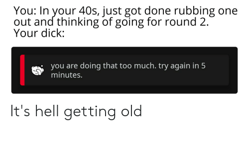 Reddit, Too Much, and Dick: You: In your 40s, just got done rubbing one  out and thinking of going for round 2.  Your dick:  you are doing that too much. try again in 5  minutes. It's hell getting old