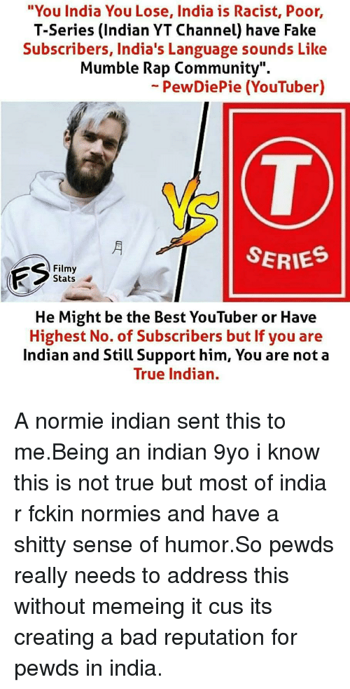 "Bad, Community, and Fake: ""You India You Lose, India is Racist, Poor,  T-Series (Indian YT Channel) have Fake  Subscribers, India's Language sounds Like  Mumble Rap Community"".  -PewDiePie (YouTuber)  SERIES  Filmy  Stats  He Might be the Best YouTuber or Have  Highest No. of Subscribers but If you are  Indian and Still Support him, You are not a  True Indian."