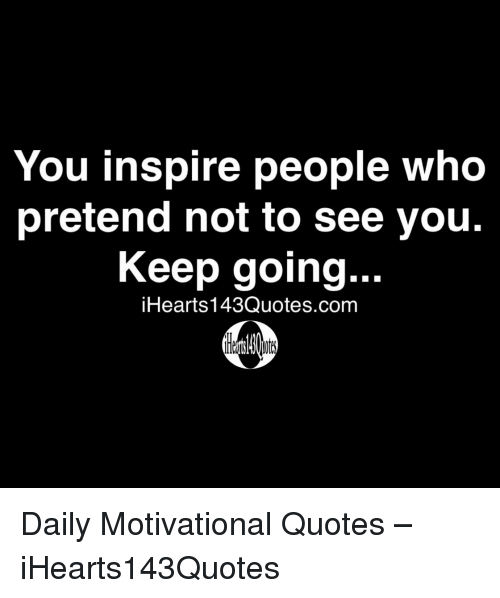 You Inspire People Who Pretend Not To See You Keep Going