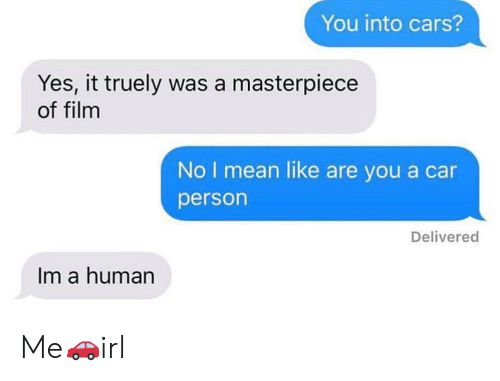 Cars, Mean, and Film: You into cars?  Yes, it truely was a masterpiece  of film  No I mean like are you a car  person  Delivered  Im a human Me🚗irl