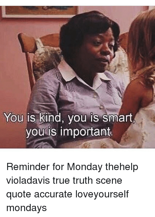 Memes, 🤖, and Smart: You is kind, you is smart,  you is important Reminder for Monday thehelp violadavis true truth scene quote accurate loveyourself mondays