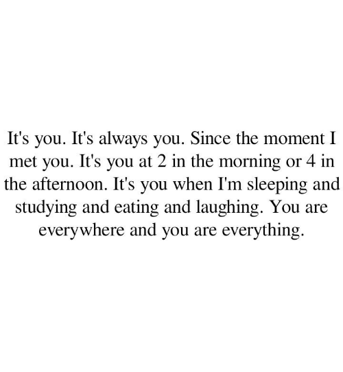 Sleeping, Moment, and You: you. It's always you. Since the moment I  met you. It's you at 2 in the morning or 4 in  the afternoon. It's you when I'm sleeping and  studying and eating and laughing. You  everywhere and you are everything