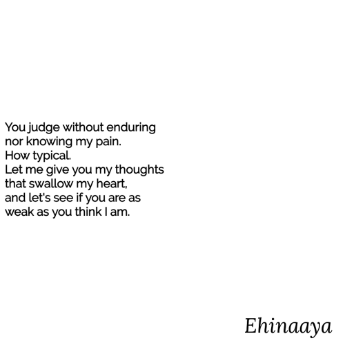 Heart, Pain, and How: You judge without enduring  nor knowing my pain.  How typical  Let me give you my thoughts  that swallow my heart,  and let's see if you are as  weak as you think I am.  Ehinaaya