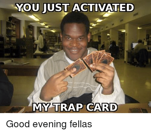 You just activated my trap card good evening fellas meme on me memes trap and trapping you just activated my trap card good evening fellas altavistaventures Images