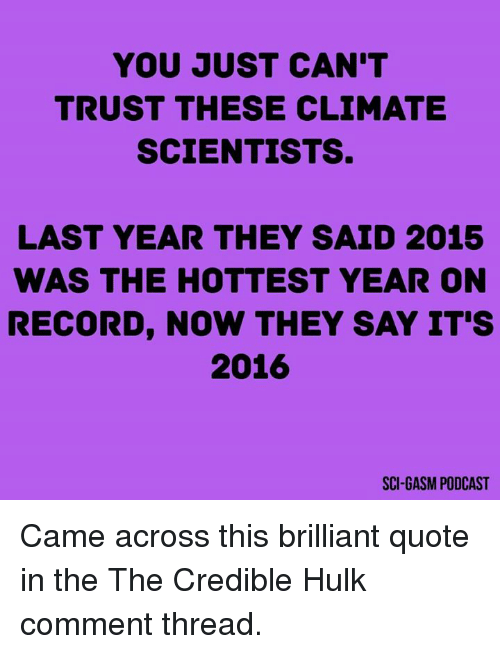Memes, Hulk, and Say It: YOU JUST CAN'T  TRUST THESE CLIMATE  SCIENTISTS.  LAST YEAR THEY SAID 2015  WAS THE HOTTEST YEAR ON  RECORD, NOW THEY SAY IT'S  2016  SCI GASM PODCAST Came across this brilliant quote in the The Credible Hulk comment thread.