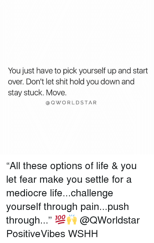 "Hold You Down, Life, and Mediocre: You just have to pick yourself up and start  over. Don't let shit hold you down and  stay stuck. Move.  QWORLDSTAR ""All these options of life & you let fear make you settle for a mediocre life...challenge yourself through pain...push through..."" 💯🙌 @QWorldstar PositiveVibes WSHH"