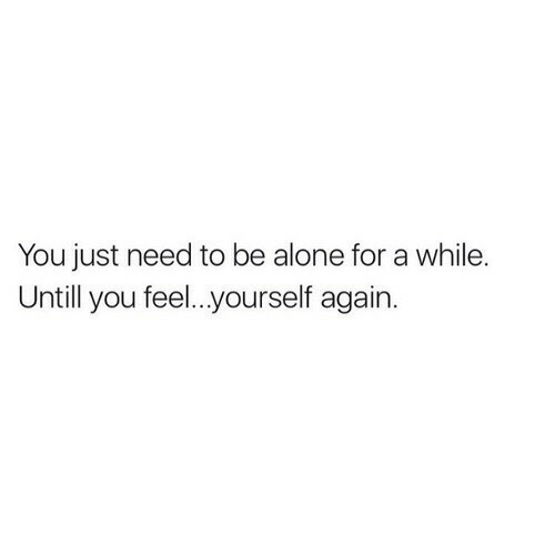 Being Alone, You, and For: You just need to be alone for a while.  Untill you feel...yourself again.