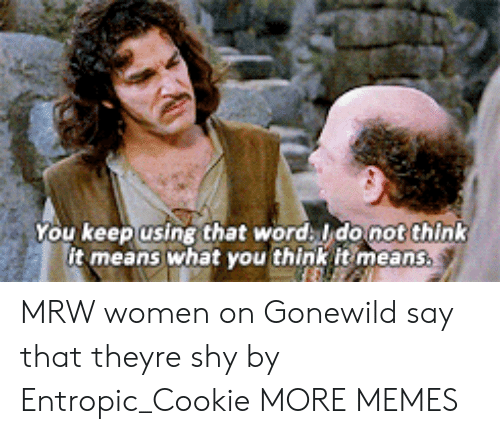 Dank, Gonewild, and Memes: You keep using that word ldonot think  it means what you think it means. MRW women on Gonewild say that theyre shy by Entropic_Cookie MORE MEMES