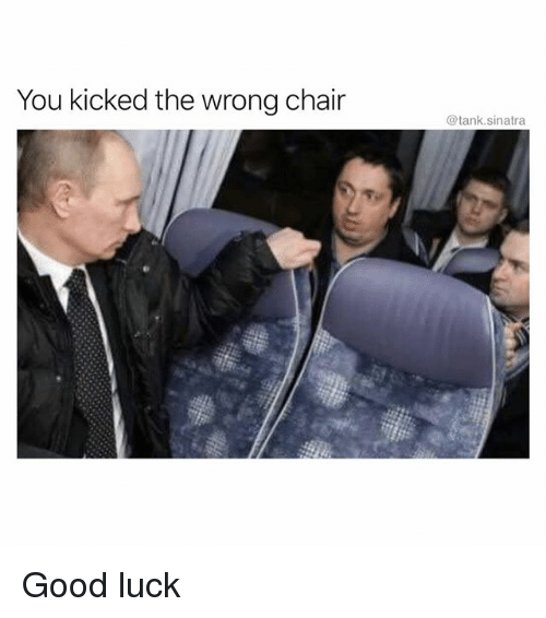 Funny, Good, and Chair: You kicked the wrong chair  @tank.sinatra Good luck