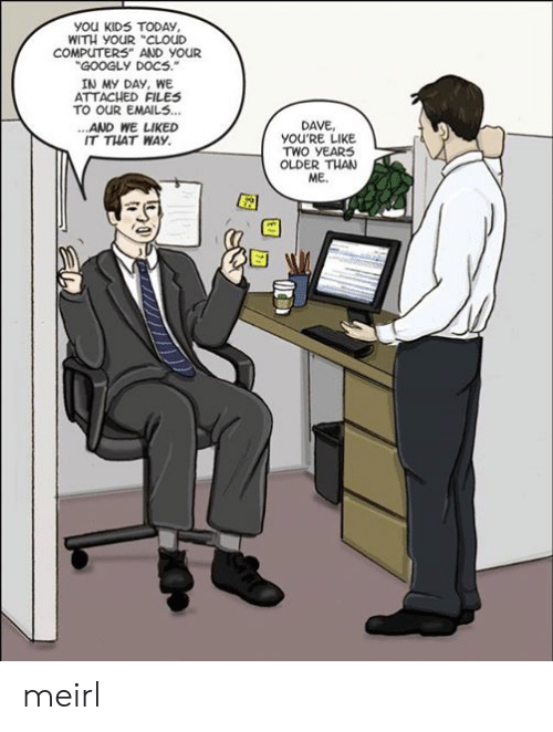 """Computers, Cloud, and Kids: you KIDS TODAy,  WITH YoUR """"CLOuD  COMPUTERS AND YOUR  GOOGLY DOCS.  IN My DAY, WE  ATTACHED FILES  TO OUR EMAIL5...  ...AND WE LIKED  IT THAT WAY  DAVE,  YOU'RE LIKE  TWO YEAR  OLDER THAN  ME.  蕚 meirl"""