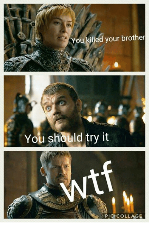 Game of Thrones, Collage, and Brother: You killed your brother  You should try it  PIC COLLAGE