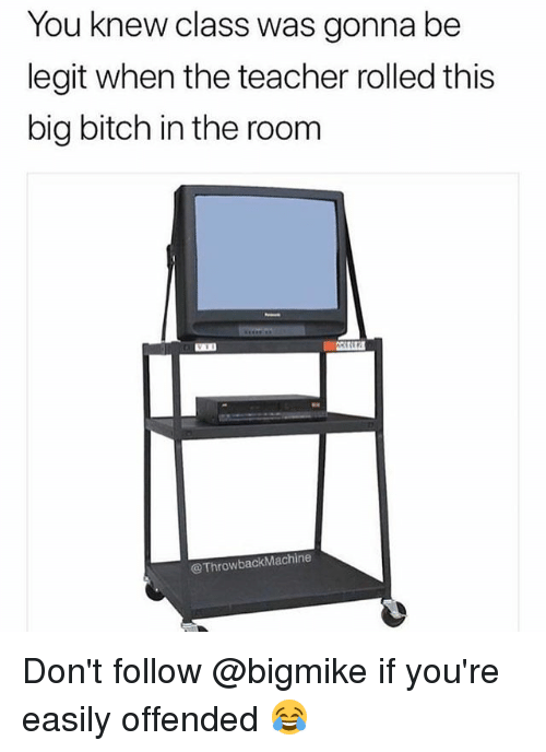Bitch, Memes, and Teacher: You knew class was gonna be  legit when the teacher rolled this  big bitch in the room  @ThrowbackMachine Don't follow @bigmike if you're easily offended 😂