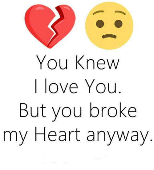 You Knew I Love You But You Broke My Heart Anyway Love Meme On Meme