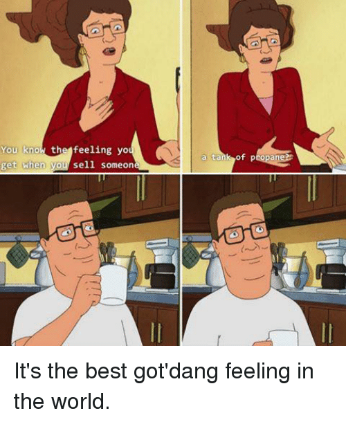 Memes, 🤖, and Tank: You kno the feeling yo  when you sell someon  get a tank  of propane?R It's the best got'dang feeling in the world.