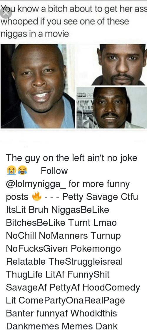 Ass, Bitch, and Bruh: You know a bitch about to get her ass  whooped if you see one of these  niggas in a movie  EW  NTERN The guy on the left ain't no joke 😭😂   ⁶𓅓 ➫➫ Follow @lolmynigga_ for more funny posts 🔥 - - - Petty Savage Ctfu ItsLit Bruh NiggasBeLike BitchesBeLike Turnt Lmao NoChill NoManners Turnup NoFucksGiven Pokemongo Relatable TheStruggleisreal ThugLife LitAf FunnyShit SavageAf PettyAf HoodComedy Lit ComePartyOnaRealPage Banter funnyaf Whodidthis Dankmemes Memes Dank