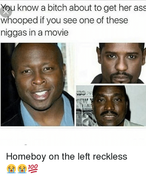 Ass, Bitch, and Memes: You know a bitch about to get her ass  whooped if you see one of these  niggas in a movie  Pr  EW  KTERN Homeboy on the left reckless 😭😭💯