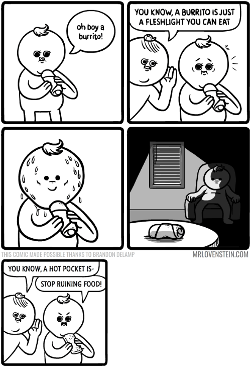 Food, Boy, and Com: YOU KNOW, A BURRITO IS JUST  A FLESHLIGHT YOU CAN EAT  oh boy a  burrito!  THIS COMIC MADE POSSIBLE THANKS TO BRANDON DELAMP  MRLOVENSTEIN.COM  YOU KNOW, A HOT POCKET IS-  STOP RUINING FOOD!