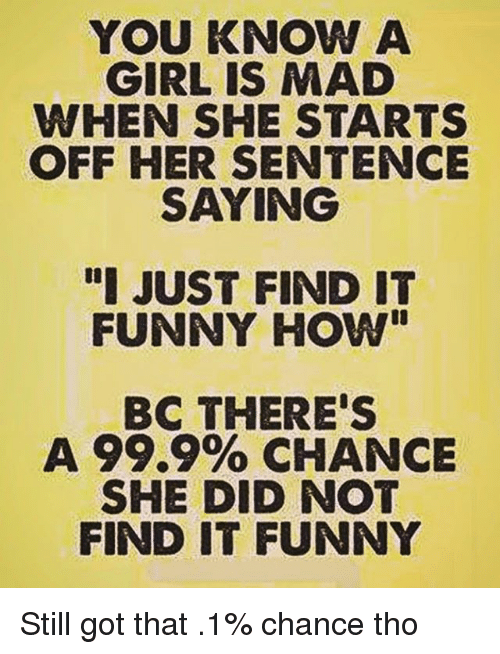 "Funny, Memes, and Girl: YOU KNOW A  GIRL IS MAD  WHEN SHE STARTS  OFF HER SENTENCE  SAYING  ""I JUST FIND IT  FUNNY HOW""  BC THERE'S  A 99.9% CHANCE  SHE DID NOT  FIND IT FUNNY Still got that .1% chance tho"