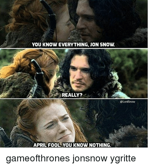 Memes, Jon Snow, and Snow: YOU KNOW EVERYTHING, JON SNOW.  REALLY?  APRIL FOOL YOU KNOW NOTHING.  @Lord now gameofthrones jonsnow ygritte