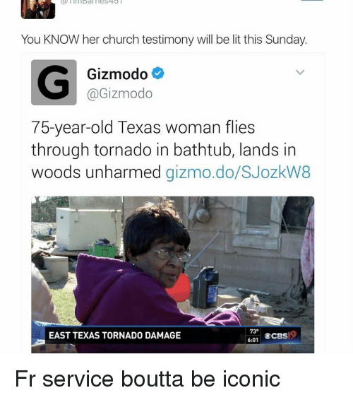 Funny, Gizmodo, and Tornado: You KNOW her church testimony will be lit this Sunday.  G Gizmodo  @Gizmodo  75-year-old Texas woman flies  through tornado in bathtub, lands in  woods unharmed  gizmo.do SJozkW8  73  CCBS  6:01  EAST TEXAS TORNADO DAMAGE Fr service boutta be iconic