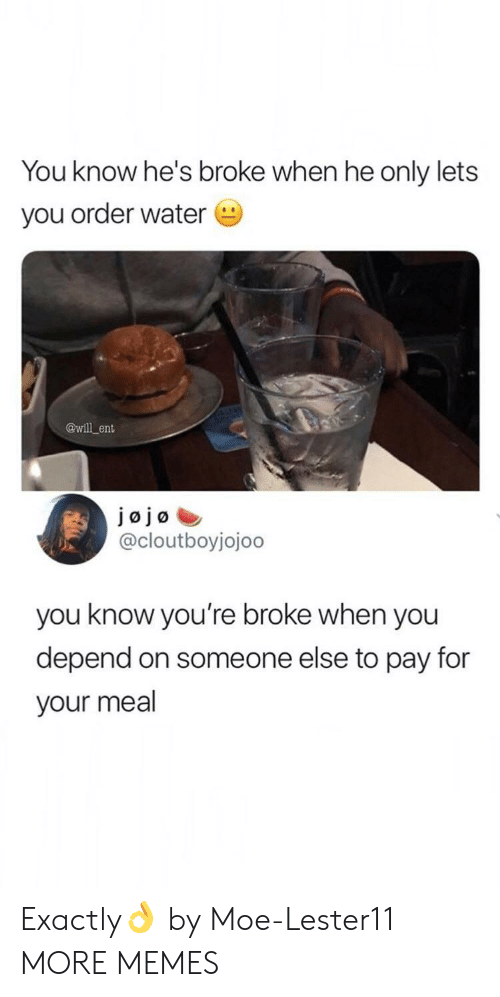 Dank, Memes, and Target: You know he's broke when he only lets  you order water  @will ent  JØjø  @cloutboyjojoo  you know you're broke when you  depend on someone else to pay for  your meal Exactly👌 by Moe-Lester11 MORE MEMES