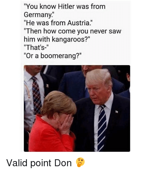 "Funny, Germany, and Hitler: ""You know Hitler was from  Germany.  ""He was from Austria.  ""Then ho  him with kangaroos?""  ""That's-""  ""Or a boom Valid point Don 🤔"