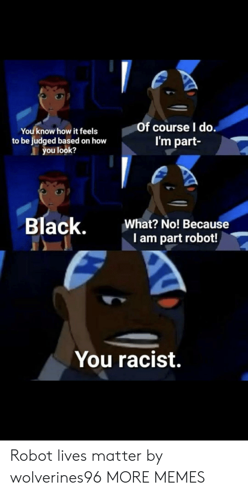 Dank, Memes, and Target: You know how it feels  to be judged based on how  you look?  Of course l do  I'm part  Black,  What? No! Because  I am part robot!  You racist. Robot lives matter by wolverines96 MORE MEMES