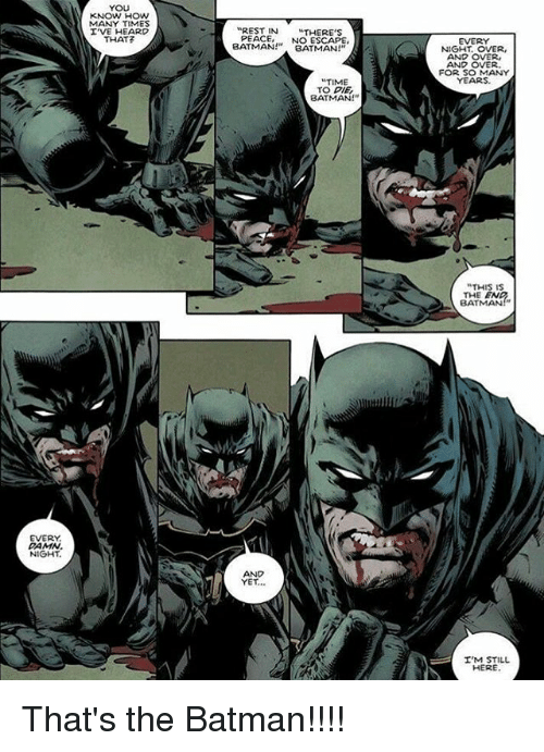 """Batman, How Many Times, and Memes: YOU  KNOW HOW  MANY TIMES  I'VE HEARD  THAT?  REST IN THERE'S  PEACENO ESCAPE  EVERY  NIGHT. OVER,  AND OVER,  AND OVER  FOR SO MANY  YEARS  BATMANBATMAN!""""  NIGHT, OVER,  TIME  TO DIE  BATMAN!""""  """"THIS IS  THE EN  BATMAN""""  钆,  EVERY  DAMN  NIGHT  AND  YET...  T'M STILL  HERE That's the Batman!!!!"""