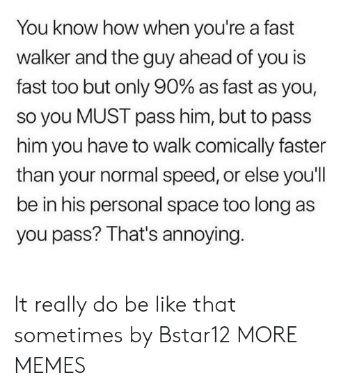 Be Like, Dank, and Memes: You know how when you're a fast  walker and the guy ahead of you is  fast too but only 90% as fast as you,  so you MUST pass him, but to pass  him you have to walk comically faster  than your normal speed, or else you'll  be in his personal space too long as  you pass? That's annoying. It really do be like that sometimes by Bstar12 MORE MEMES